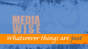 Media Wise - Whatsoever things are just